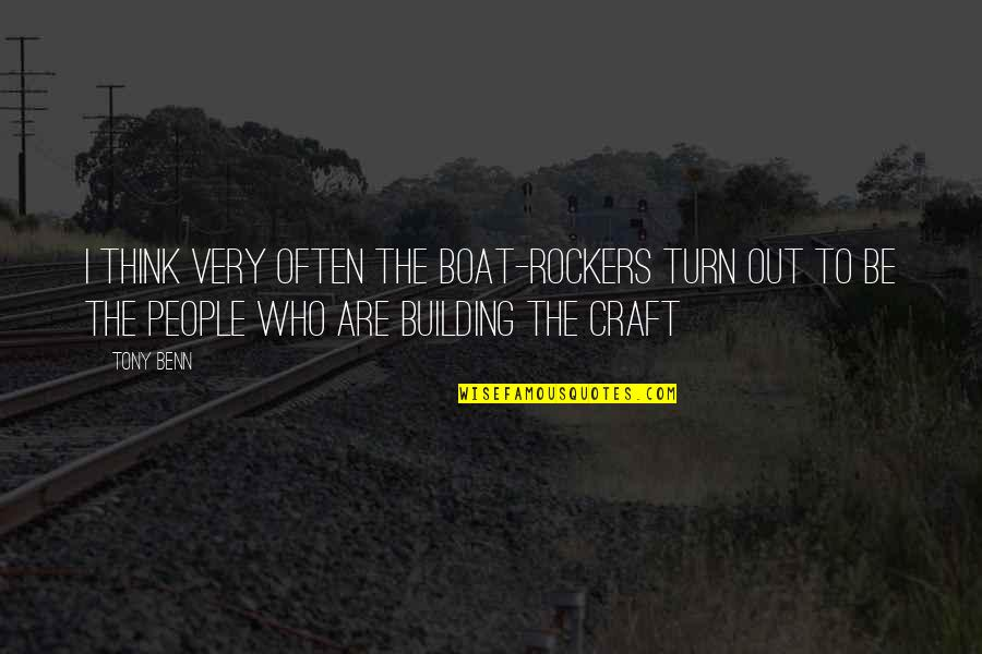 Craft'll Quotes By Tony Benn: I think very often the boat-rockers turn out