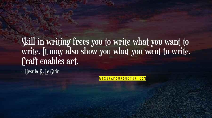 Craft'll Quotes By Ursula K. Le Guin: Skill in writing frees you to write what