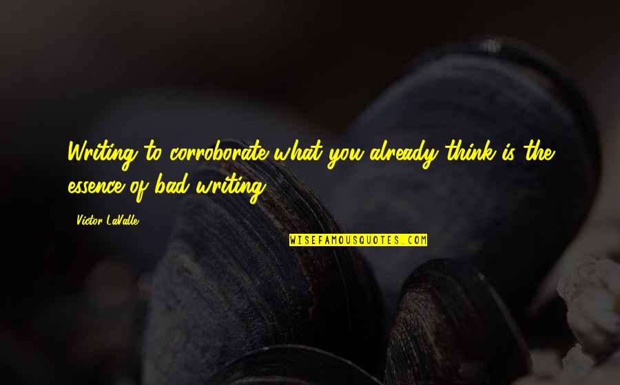 Craft'll Quotes By Victor LaValle: Writing to corroborate what you already think is