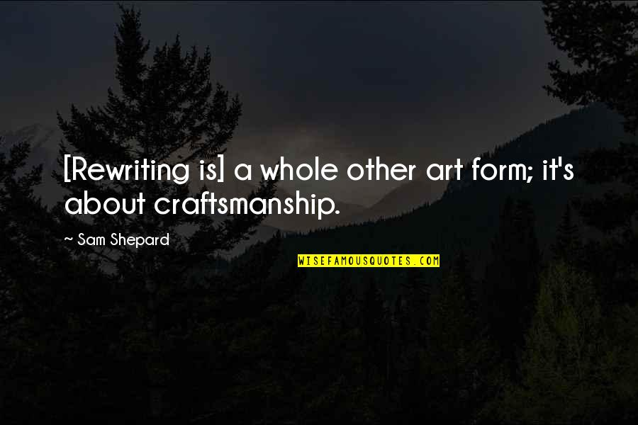 Craftsmanship Art Quotes By Sam Shepard: [Rewriting is] a whole other art form; it's