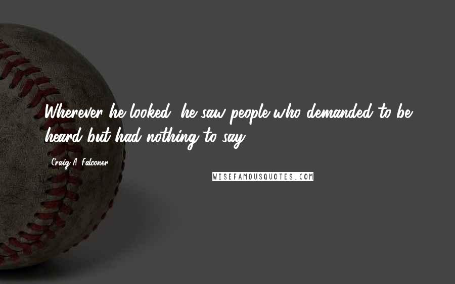 Craig A. Falconer quotes: Wherever he looked, he saw people who demanded to be heard but had nothing to say.