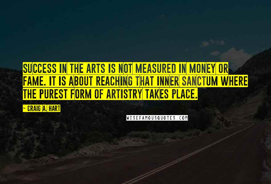 Craig A. Hart quotes: Success in the arts is not measured in money or fame. It is about reaching that inner sanctum where the purest form of artistry takes place.