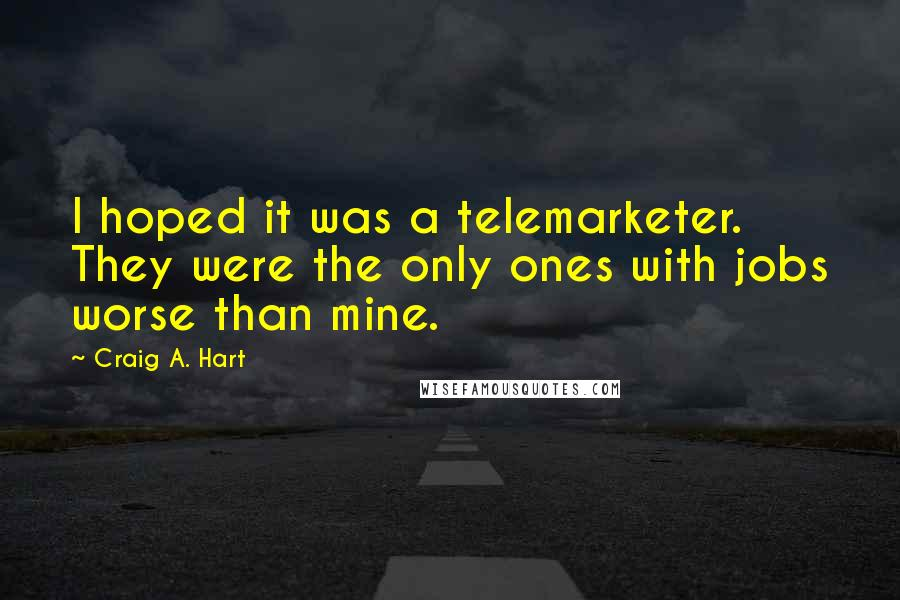 Craig A. Hart quotes: I hoped it was a telemarketer. They were the only ones with jobs worse than mine.