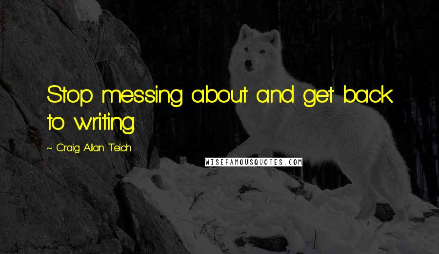 Craig Allan Teich quotes: Stop messing about and get back to writing.