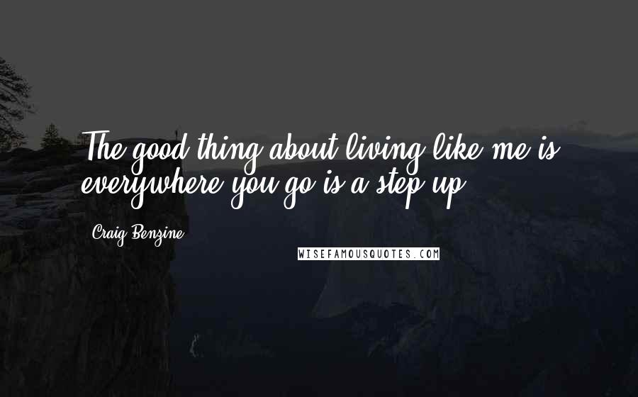 Craig Benzine quotes: The good thing about living like me is everywhere you go is a step up.