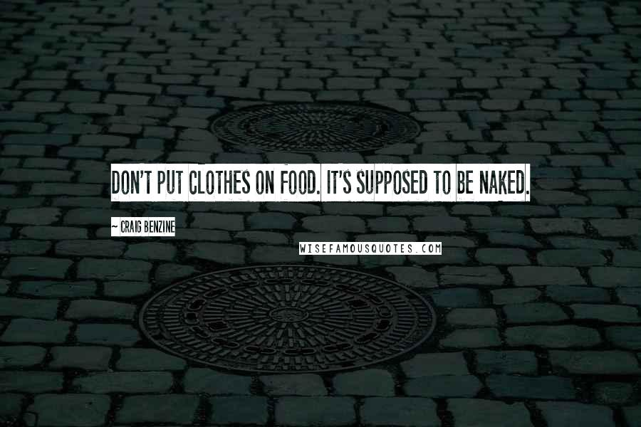 Craig Benzine quotes: Don't put clothes on food. It's supposed to be naked.