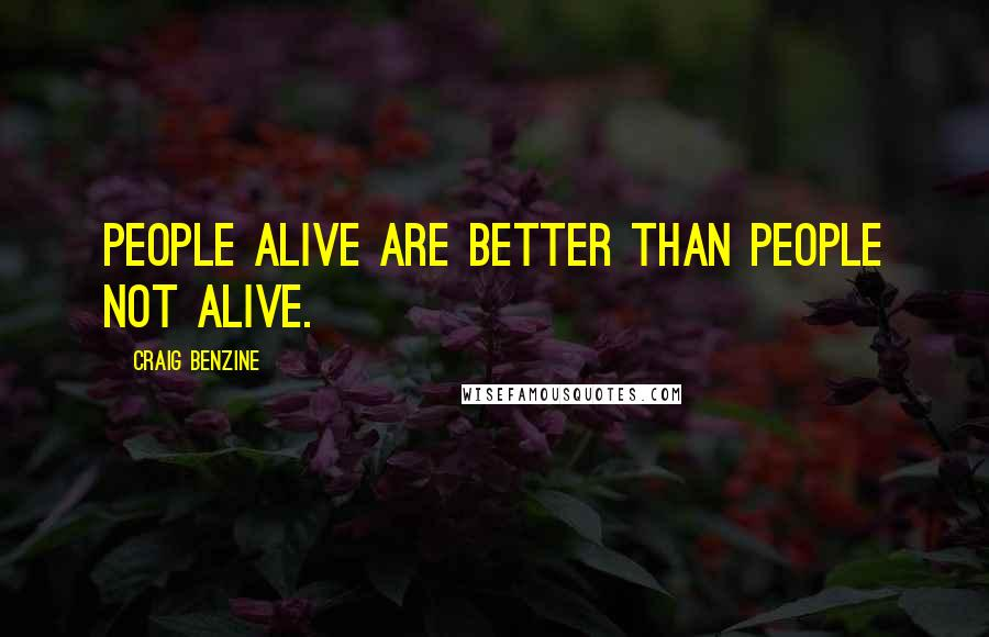 Craig Benzine quotes: People alive are better than people not alive.
