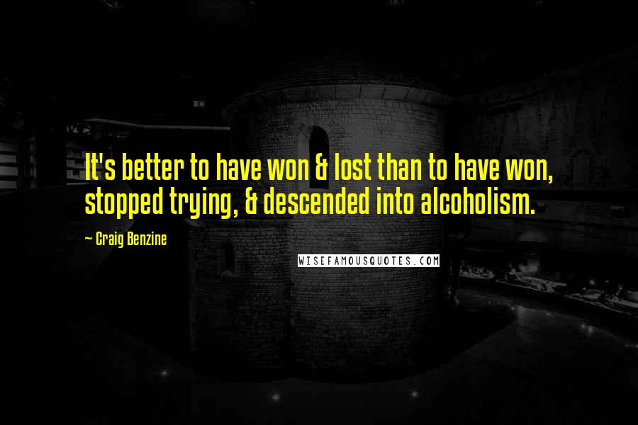 Craig Benzine quotes: It's better to have won & lost than to have won, stopped trying, & descended into alcoholism.