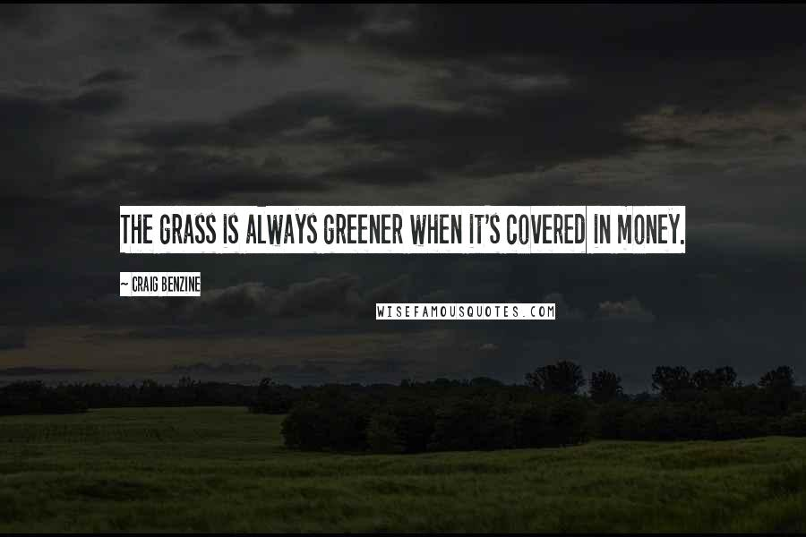 Craig Benzine quotes: The grass is always greener when it's covered in money.
