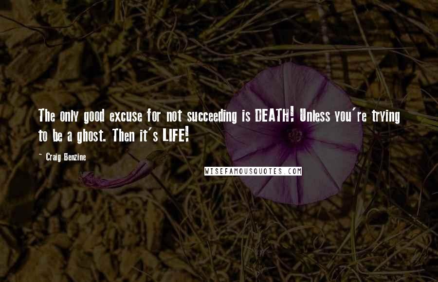 Craig Benzine quotes: The only good excuse for not succeeding is DEATH! Unless you're trying to be a ghost. Then it's LIFE!