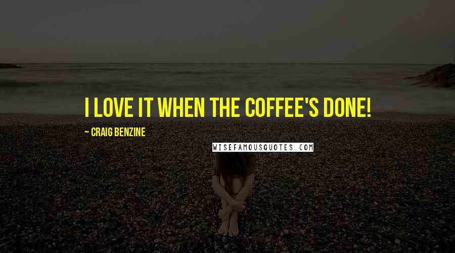 Craig Benzine quotes: I love it when the coffee's done!