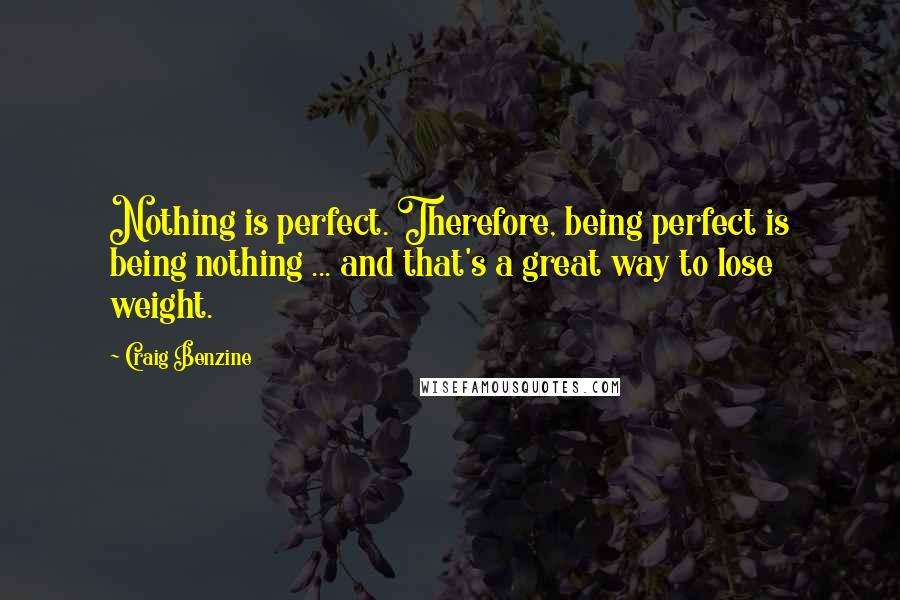 Craig Benzine quotes: Nothing is perfect. Therefore, being perfect is being nothing ... and that's a great way to lose weight.