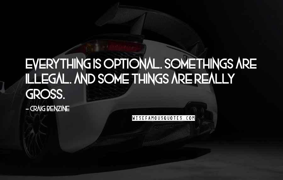Craig Benzine quotes: Everything is optional. Somethings are illegal. And some things are really gross.