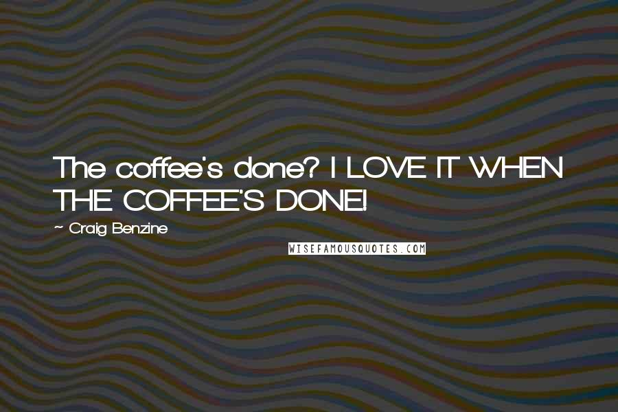 Craig Benzine quotes: The coffee's done? I LOVE IT WHEN THE COFFEE'S DONE!