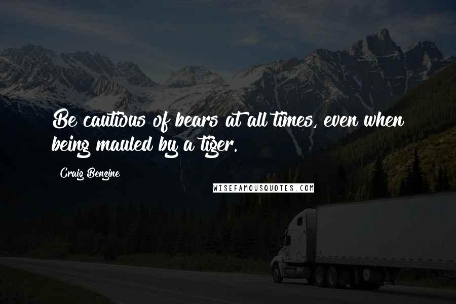 Craig Benzine quotes: Be cautious of bears at all times, even when being mauled by a tiger.