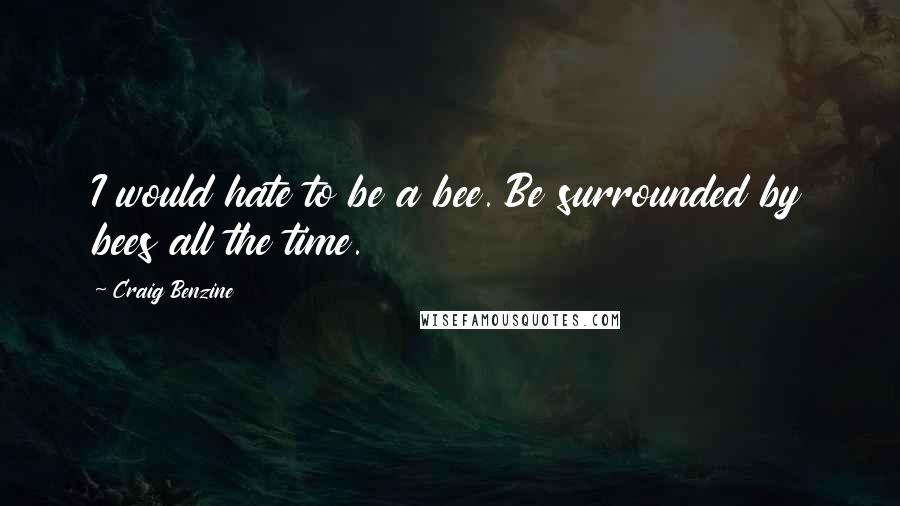 Craig Benzine quotes: I would hate to be a bee. Be surrounded by bees all the time.