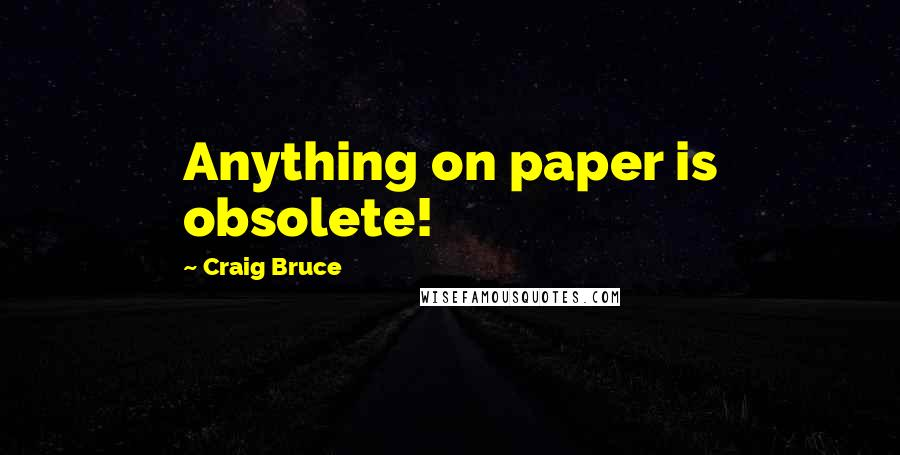 Craig Bruce quotes: Anything on paper is obsolete!