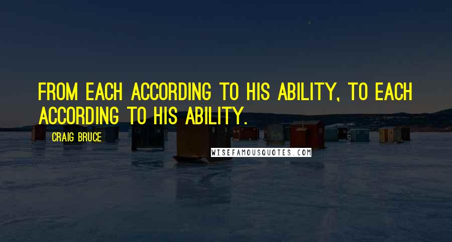 Craig Bruce quotes: From each according to his ability, to each according to his ability.