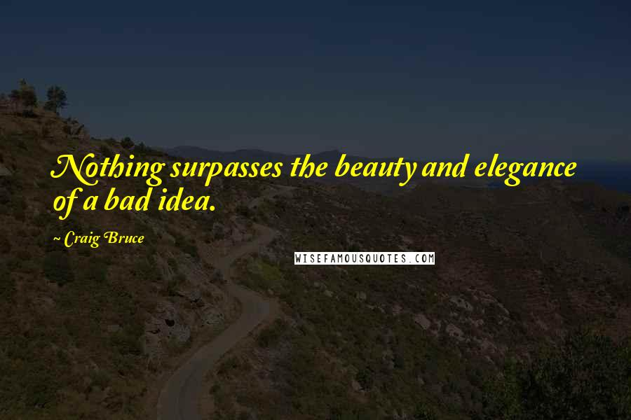 Craig Bruce quotes: Nothing surpasses the beauty and elegance of a bad idea.