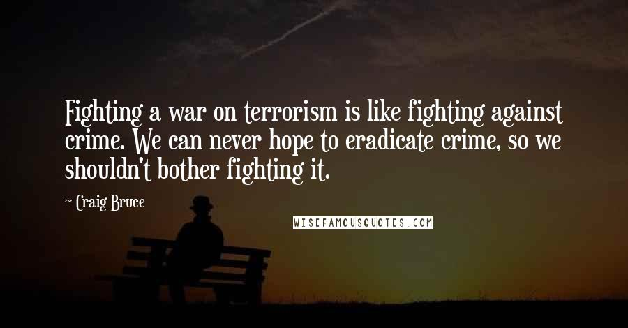 Craig Bruce quotes: Fighting a war on terrorism is like fighting against crime. We can never hope to eradicate crime, so we shouldn't bother fighting it.