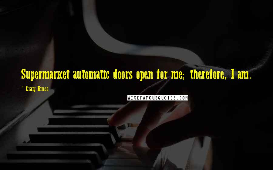 Craig Bruce quotes: Supermarket automatic doors open for me; therefore, I am.