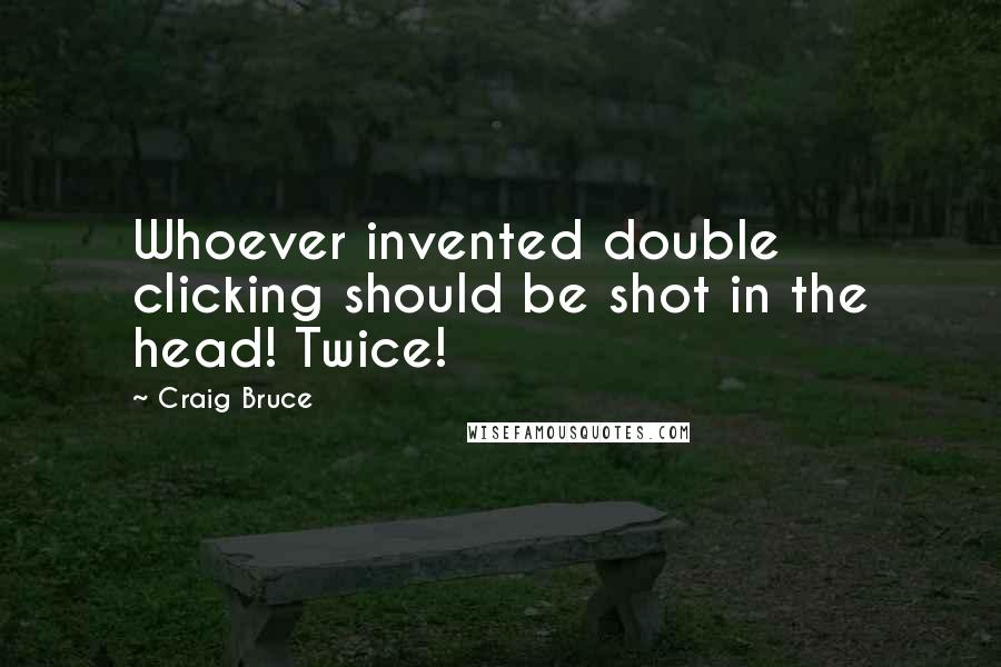 Craig Bruce quotes: Whoever invented double clicking should be shot in the head! Twice!