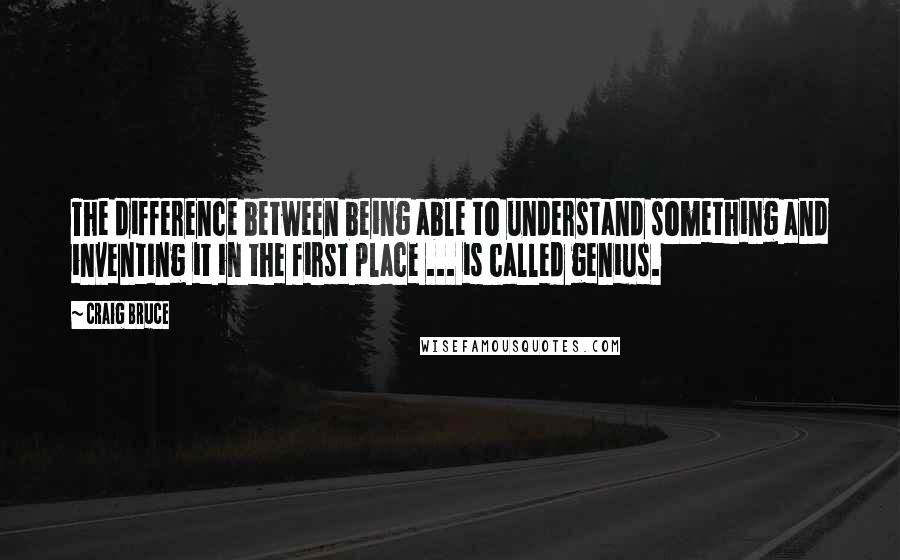 Craig Bruce quotes: The difference between being able to understand something and inventing it in the first place ... is called genius.