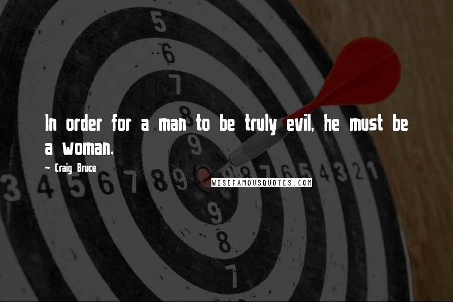 Craig Bruce quotes: In order for a man to be truly evil, he must be a woman.