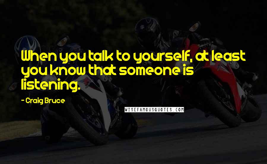 Craig Bruce quotes: When you talk to yourself, at least you know that someone is listening.