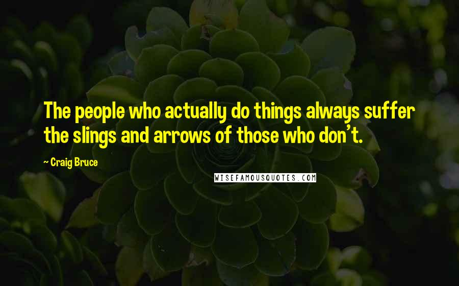 Craig Bruce quotes: The people who actually do things always suffer the slings and arrows of those who don't.