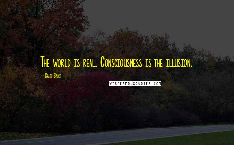 Craig Bruce quotes: The world is real. Consciousness is the illusion.