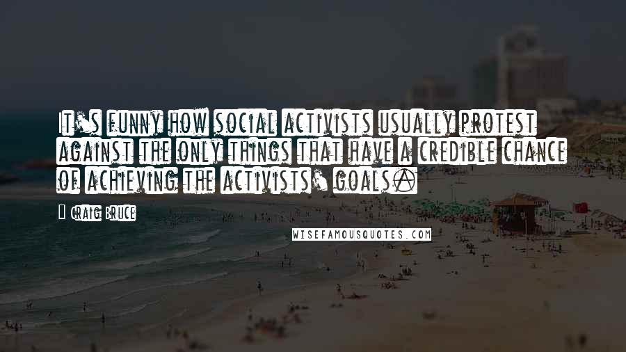 Craig Bruce quotes: It's funny how social activists usually protest against the only things that have a credible chance of achieving the activists' goals.