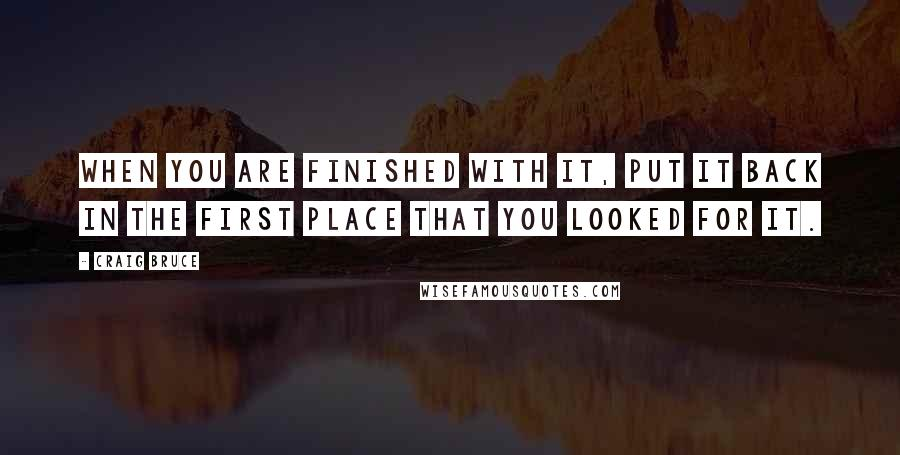 Craig Bruce quotes: When you are finished with it, put it back in the first place that you looked for it.