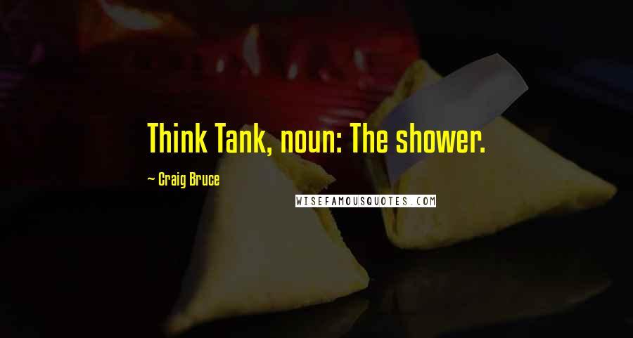 Craig Bruce quotes: Think Tank, noun: The shower.