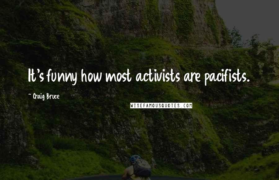 Craig Bruce quotes: It's funny how most activists are pacifists.