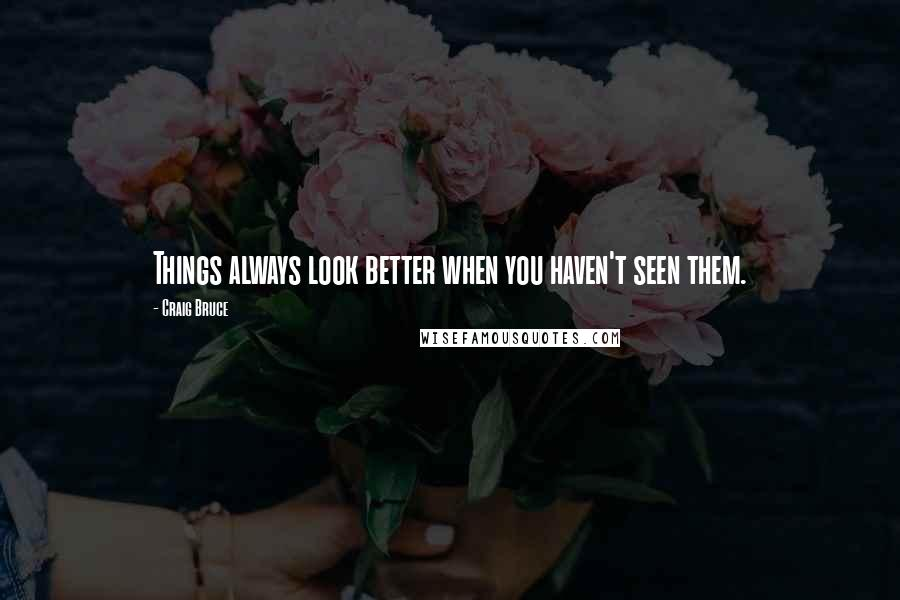 Craig Bruce quotes: Things always look better when you haven't seen them.