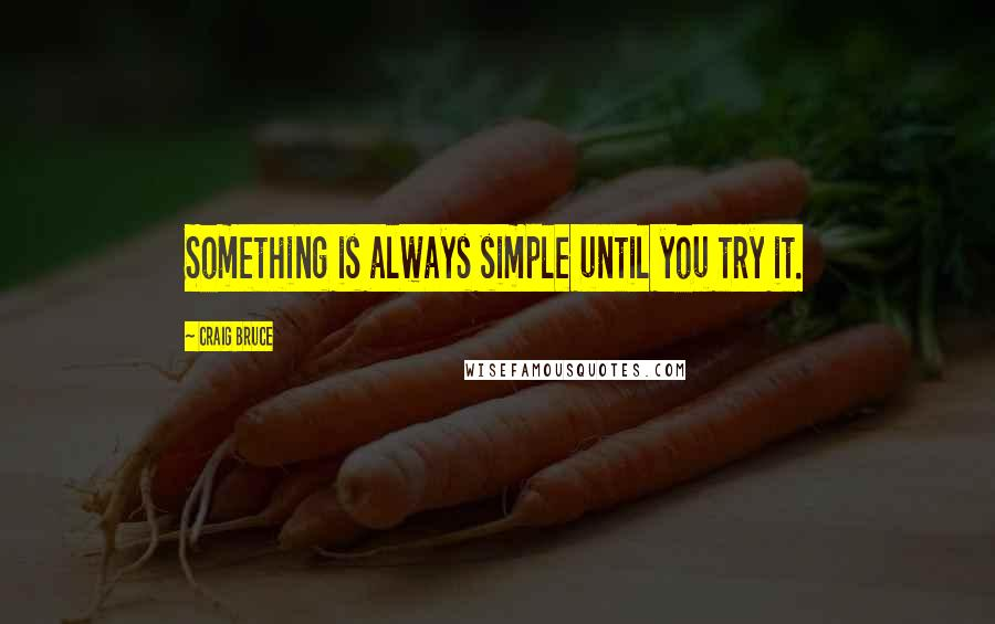 Craig Bruce quotes: Something is always simple until you try it.