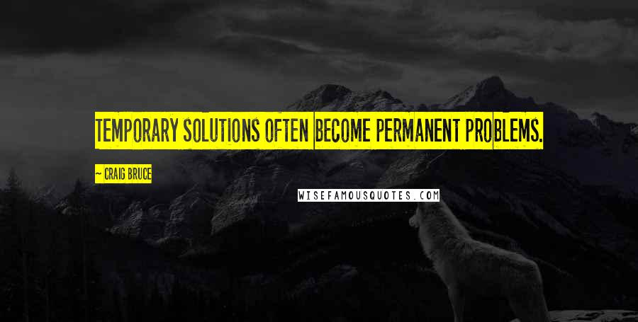Craig Bruce quotes: Temporary solutions often become permanent problems.