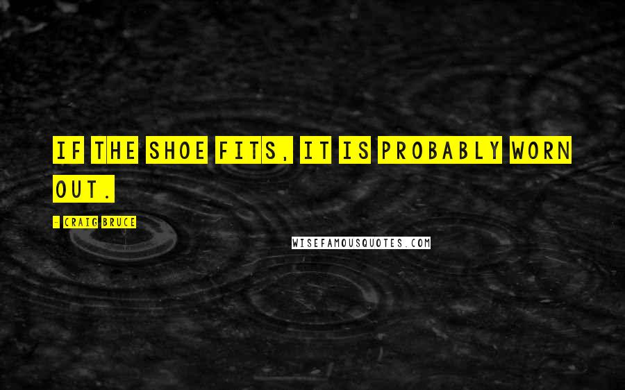 Craig Bruce quotes: If the shoe fits, it is probably worn out.
