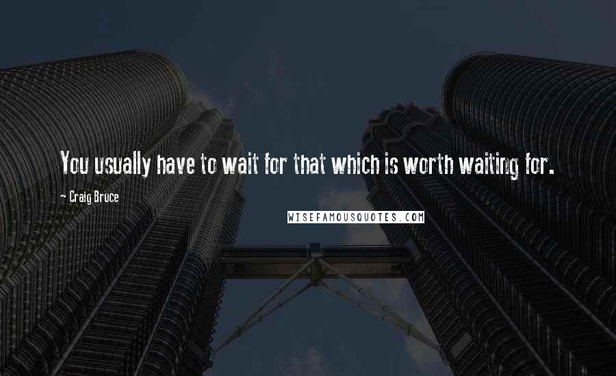 Craig Bruce quotes: You usually have to wait for that which is worth waiting for.