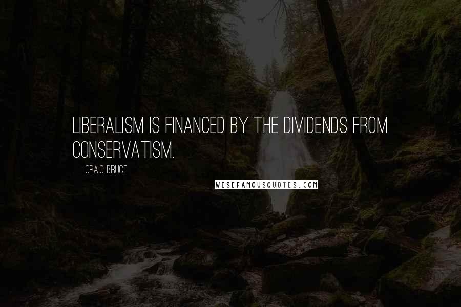 Craig Bruce quotes: Liberalism is financed by the dividends from Conservatism.