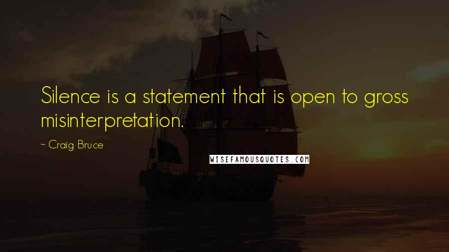Craig Bruce quotes: Silence is a statement that is open to gross misinterpretation.