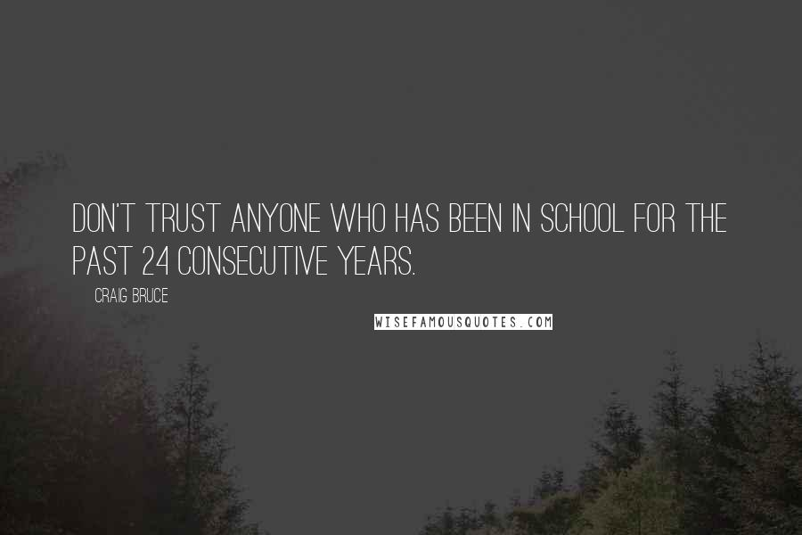 Craig Bruce quotes: Don't trust anyone who has been in school for the past 24 consecutive years.