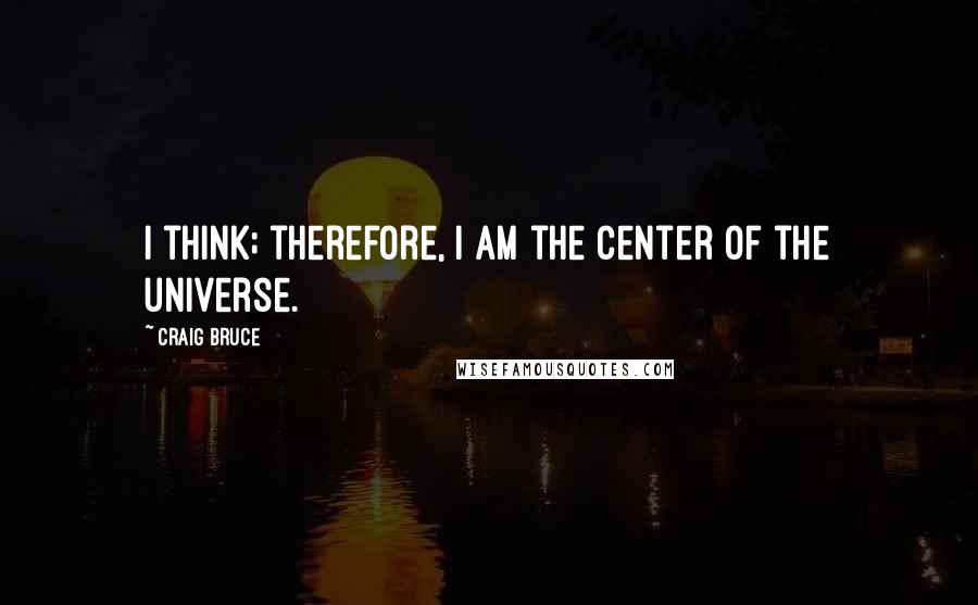 Craig Bruce quotes: I think; therefore, I am the center of the universe.