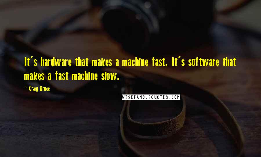 Craig Bruce quotes: It's hardware that makes a machine fast. It's software that makes a fast machine slow.