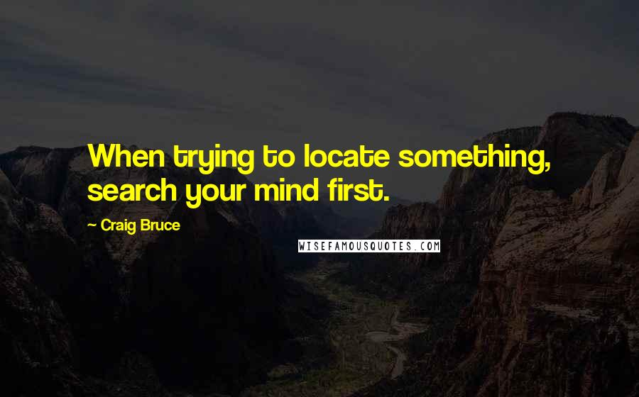 Craig Bruce quotes: When trying to locate something, search your mind first.