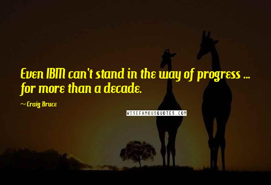 Craig Bruce quotes: Even IBM can't stand in the way of progress ... for more than a decade.