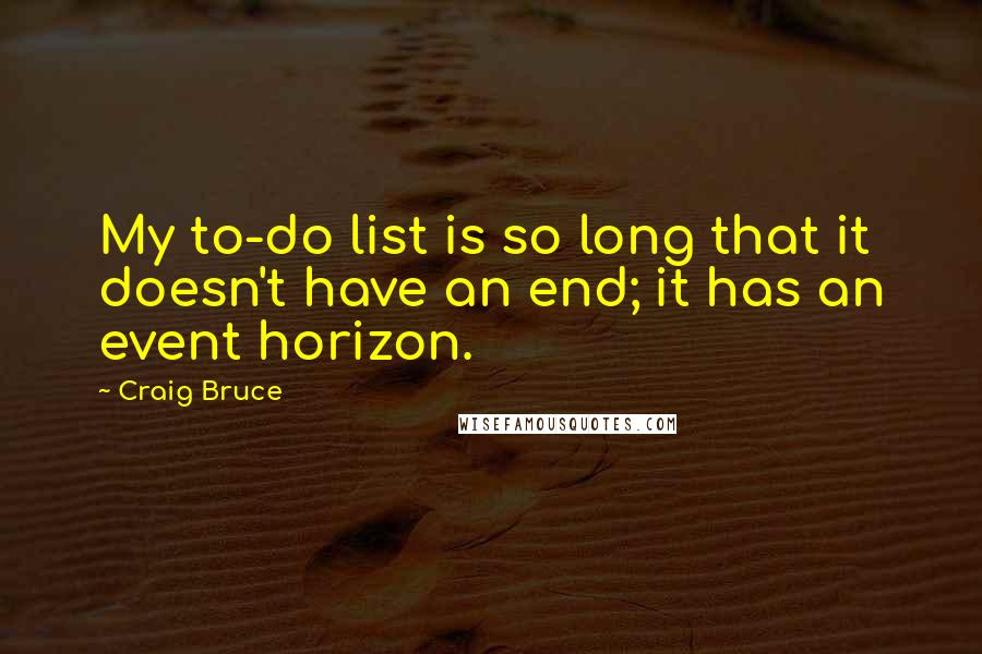 Craig Bruce quotes: My to-do list is so long that it doesn't have an end; it has an event horizon.