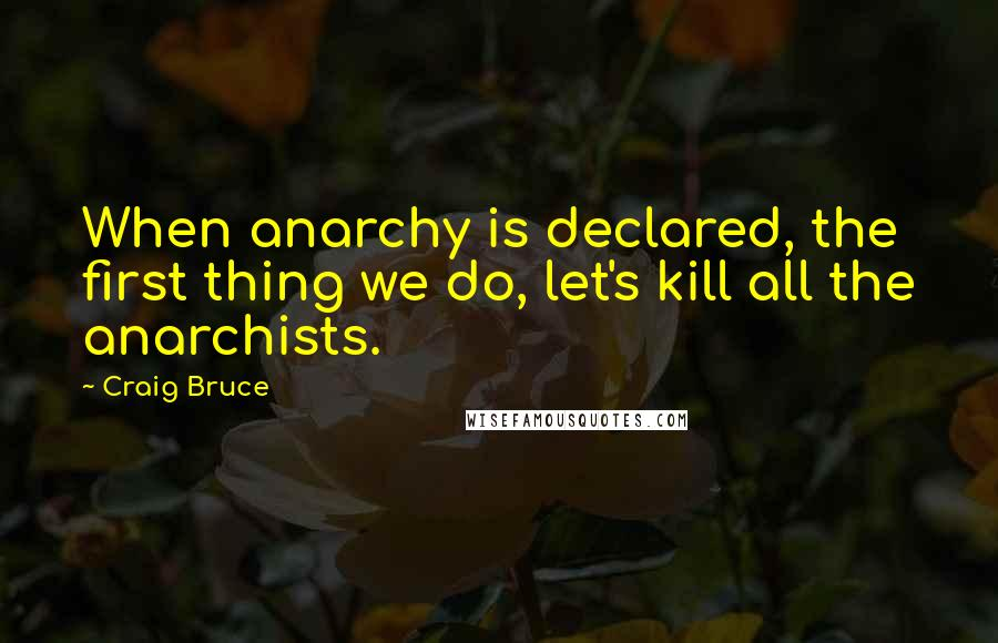 Craig Bruce quotes: When anarchy is declared, the first thing we do, let's kill all the anarchists.