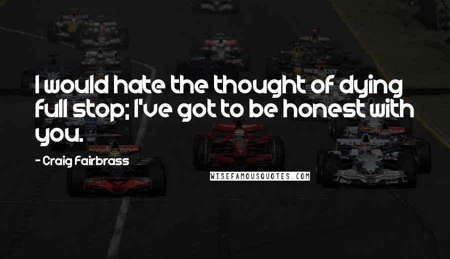 Craig Fairbrass quotes: I would hate the thought of dying full stop; I've got to be honest with you.
